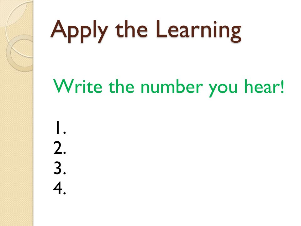 Apply the Learning Write the number you hear! 1. 2. 3. 4.