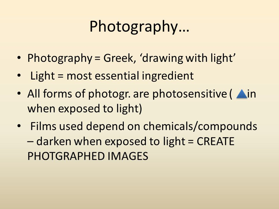 Photography… Photography = Greek, 'drawing with light'