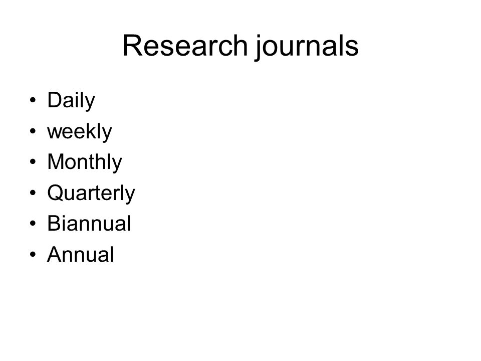 Research journals Daily weekly Monthly Quarterly Biannual Annual