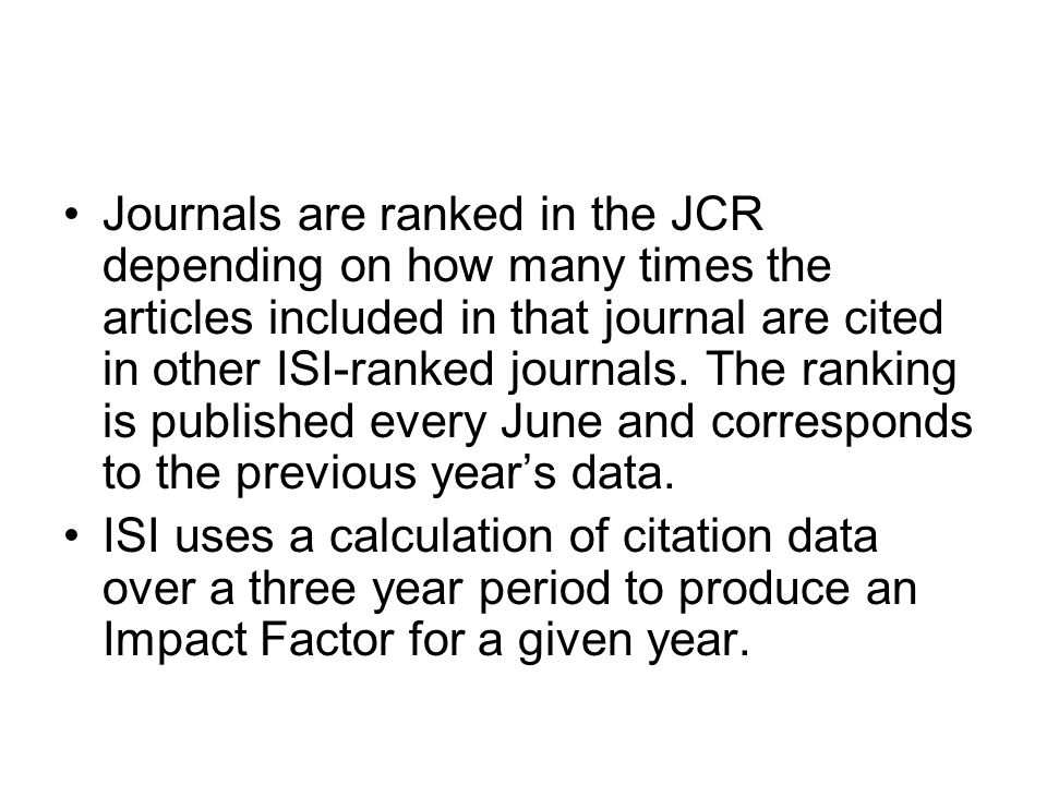 Journals are ranked in the JCR depending on how many times the articles included in that journal are cited in other ISI-ranked journals. The ranking is published every June and corresponds to the previous year's data.