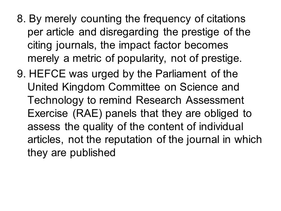 8. By merely counting the frequency of citations per article and disregarding the prestige of the citing journals, the impact factor becomes merely a metric of popularity, not of prestige.