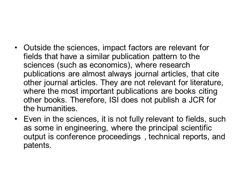 Outside the sciences, impact factors are relevant for fields that have a similar publication pattern to the sciences (such as economics), where research publications are almost always journal articles, that cite other journal articles. They are not relevant for literature, where the most important publications are books citing other books. Therefore, ISI does not publish a JCR for the humanities.