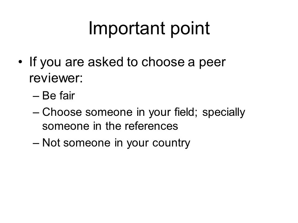 Important point If you are asked to choose a peer reviewer: Be fair