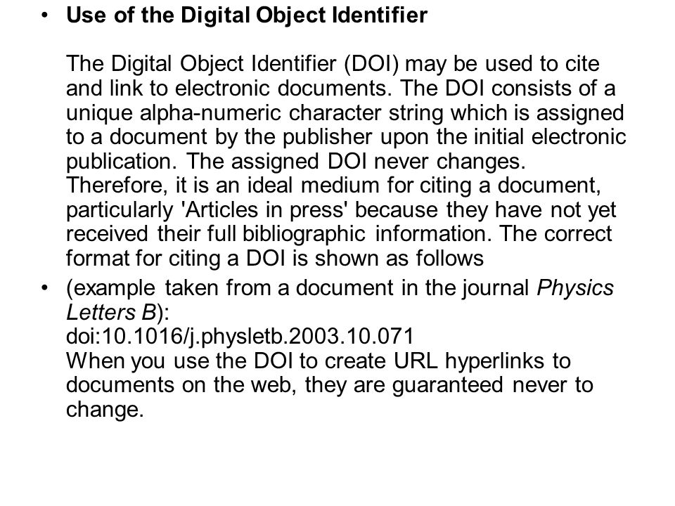 Use of the Digital Object Identifier The Digital Object Identifier (DOI) may be used to cite and link to electronic documents. The DOI consists of a unique alpha-numeric character string which is assigned to a document by the publisher upon the initial electronic publication. The assigned DOI never changes. Therefore, it is an ideal medium for citing a document, particularly Articles in press because they have not yet received their full bibliographic information. The correct format for citing a DOI is shown as follows