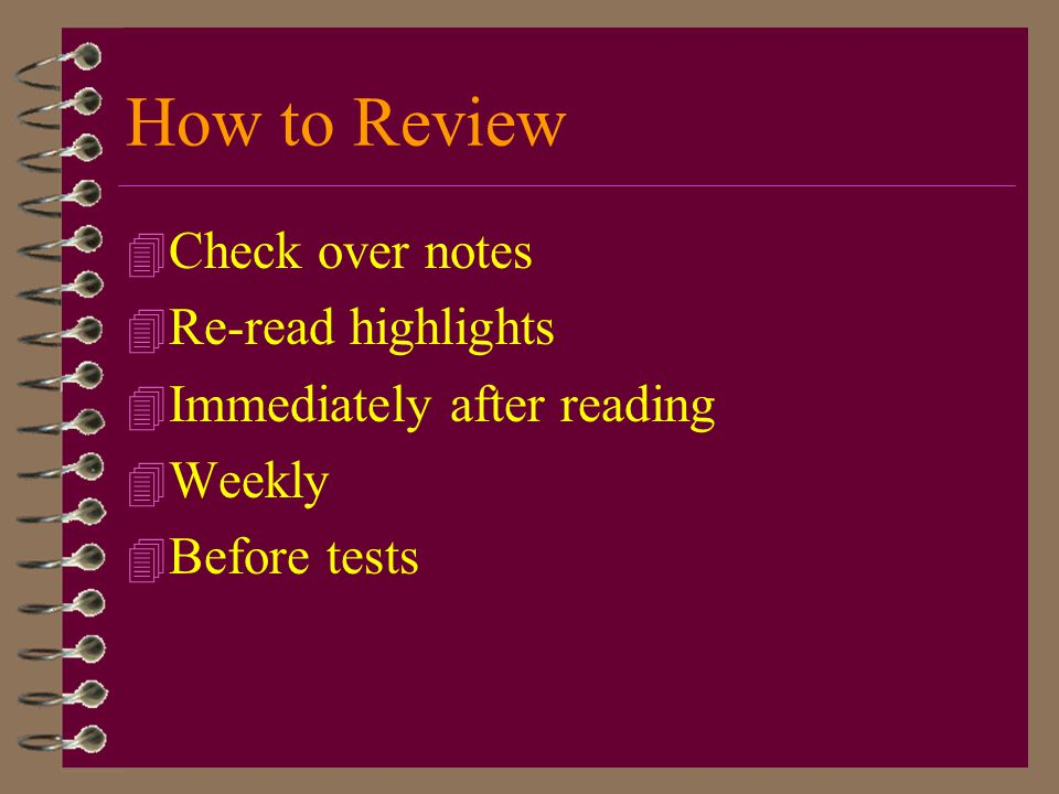 How to Review Check over notes Re-read highlights