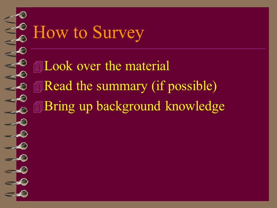 How to Survey Look over the material Read the summary (if possible)