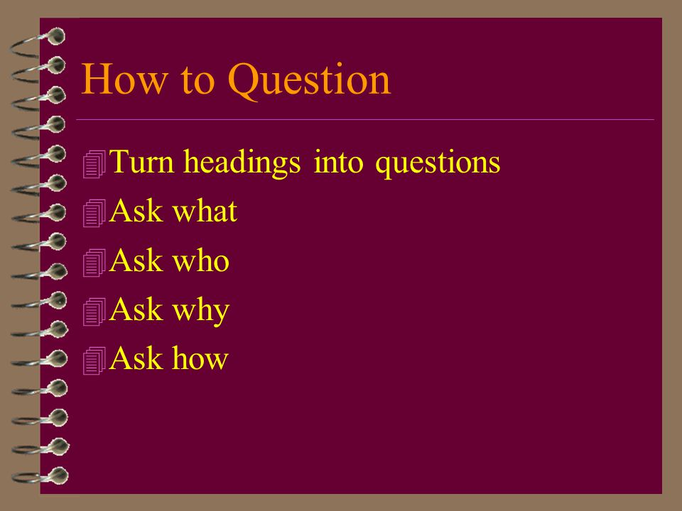 How to Question Turn headings into questions Ask what Ask who Ask why