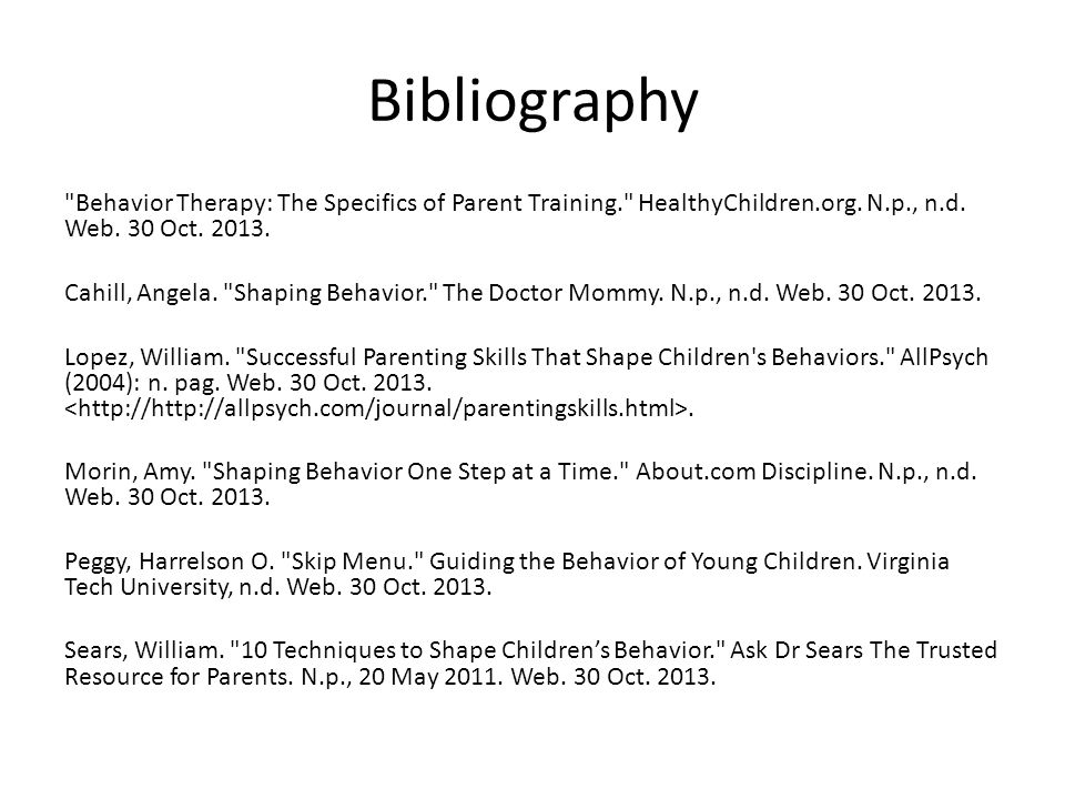 Bibliography Behavior Therapy: The Specifics of Parent Training. HealthyChildren.org. N.p., n.d. Web. 30 Oct. 2013.