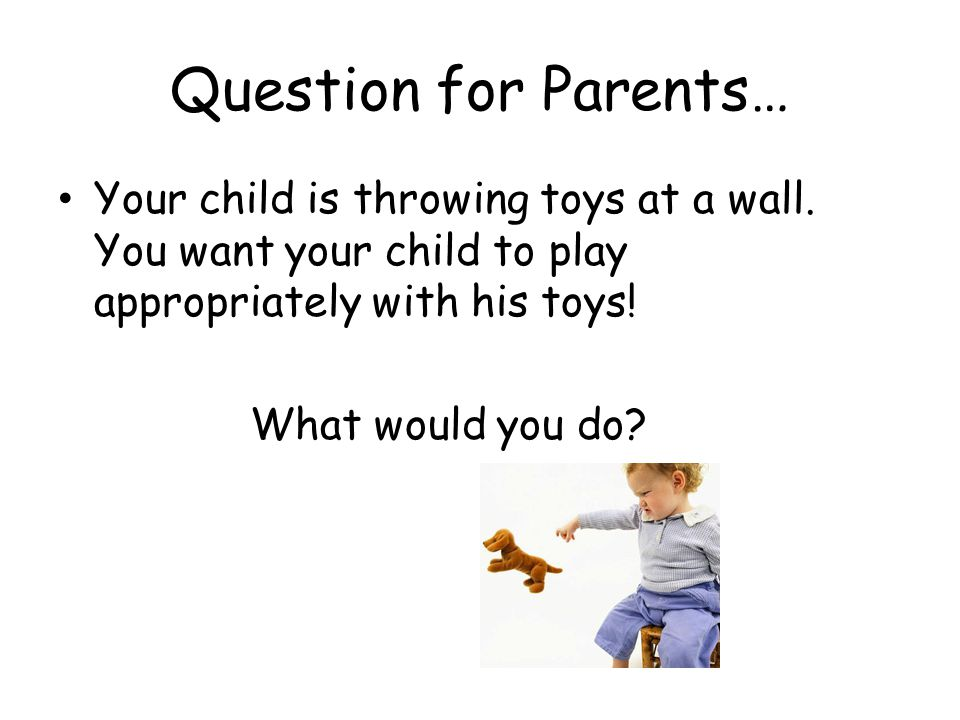 Question for Parents… Your child is throwing toys at a wall. You want your child to play appropriately with his toys!
