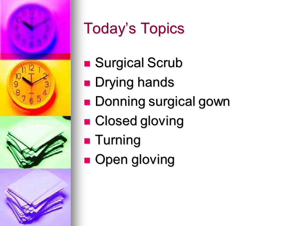 Today's Topics Surgical Scrub Drying hands Donning surgical gown