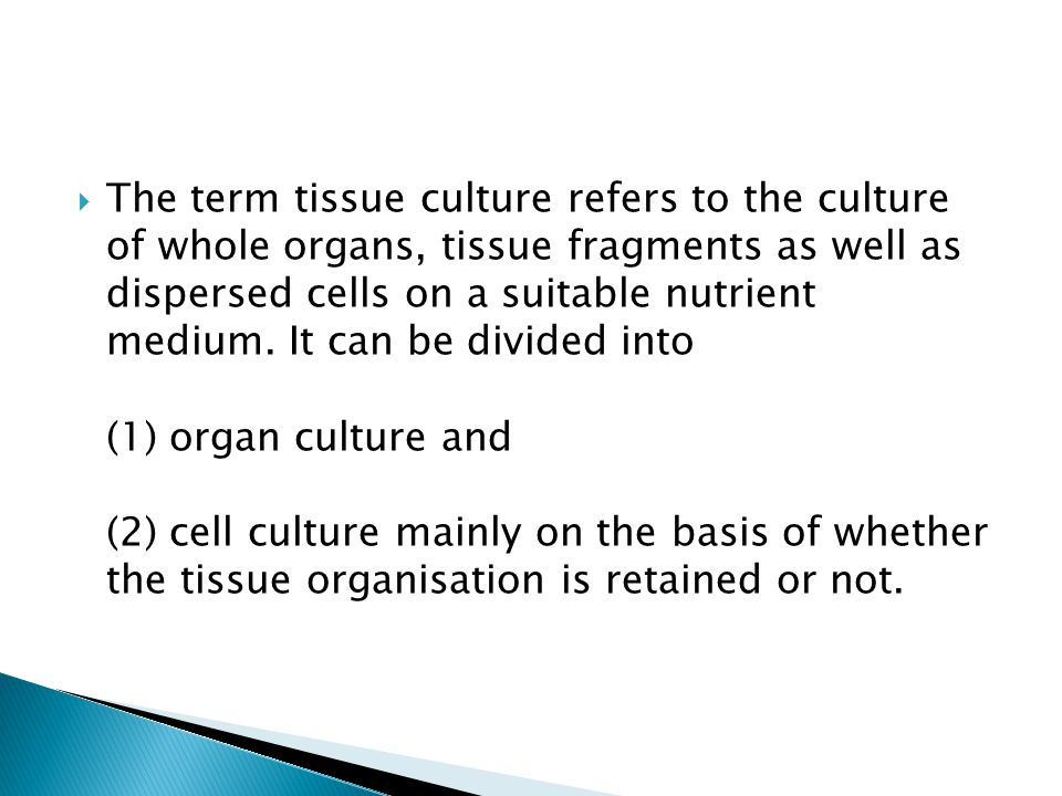The term tissue culture refers to the culture of whole organs, tissue fragments as well as dispersed cells on a suitable nutrient medium.
