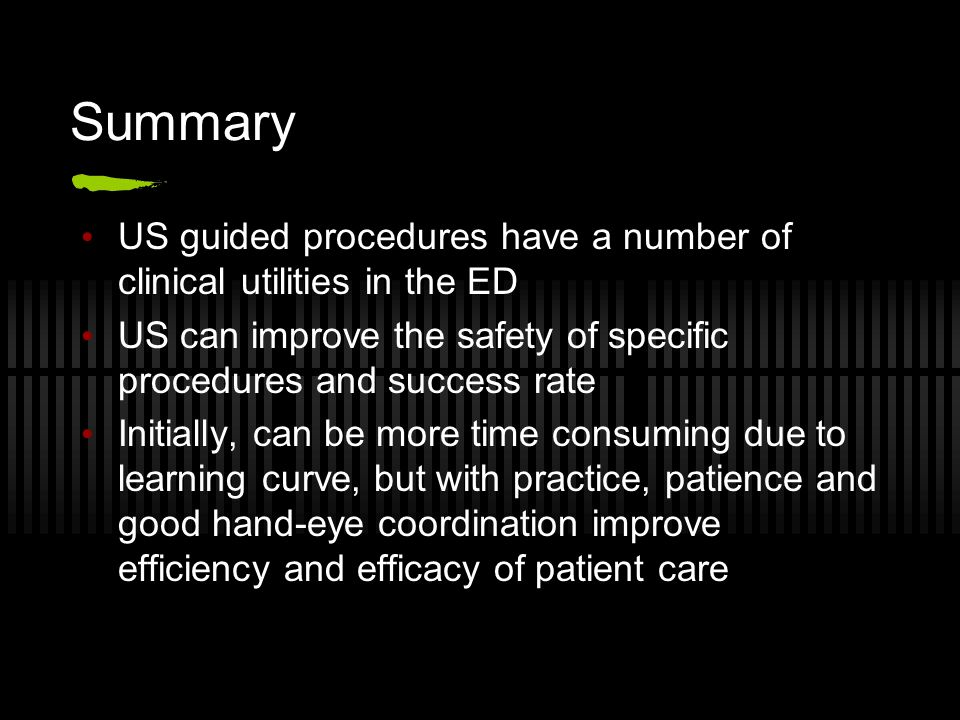 Summary US guided procedures have a number of clinical utilities in the ED. US can improve the safety of specific procedures and success rate.