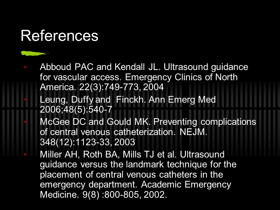 References Abboud PAC and Kendall JL. Ultrasound guidance for vascular access. Emergency Clinics of North America. 22(3):749-773, 2004.