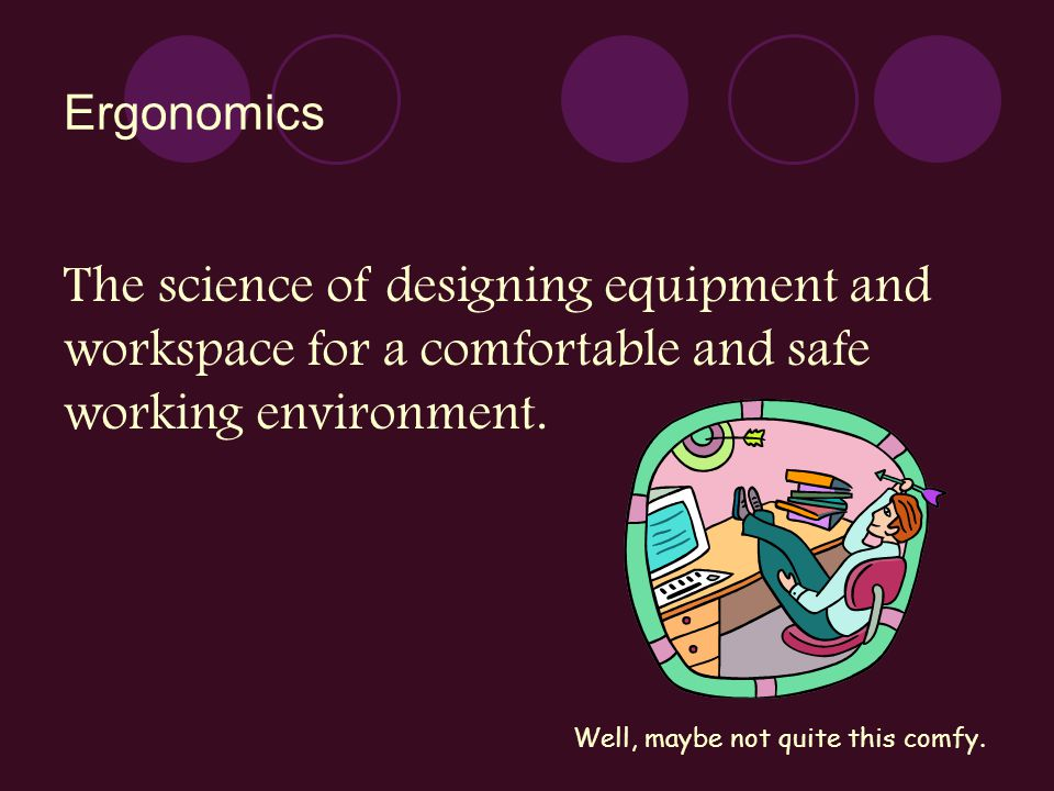 Ergonomics The science of designing equipment and workspace for a comfortable and safe working environment.