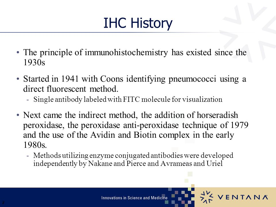 Ventana 3/31/2017. IHC History. The principle of immunohistochemistry has existed since the 1930s.