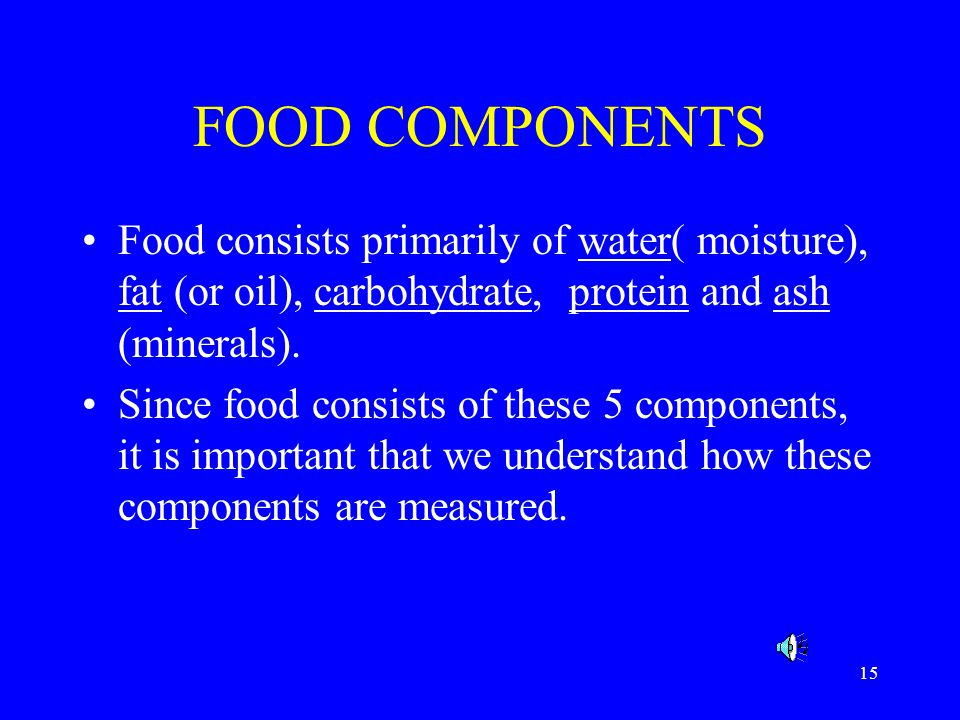 FOOD COMPONENTS Food consists primarily of water( moisture), fat (or oil), carbohydrate, protein and ash (minerals).