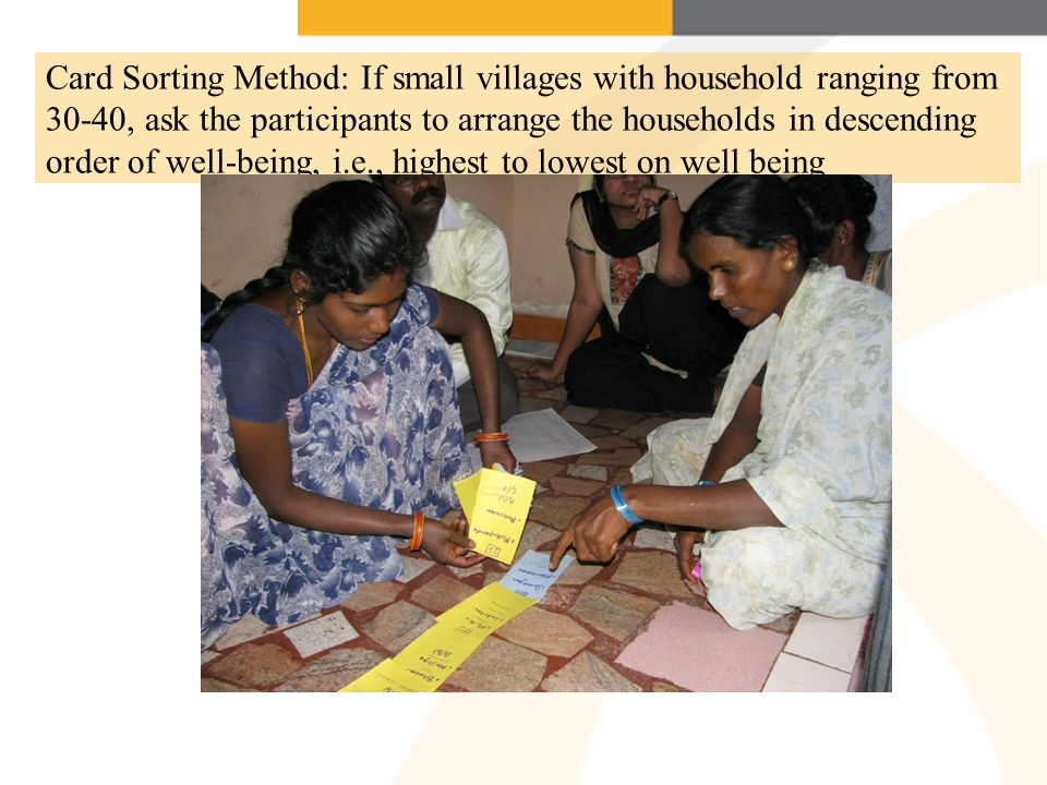 Card Sorting Method: If small villages with household ranging from 30-40, ask the participants to arrange the households in descending order of well-being, i.e., highest to lowest on well being
