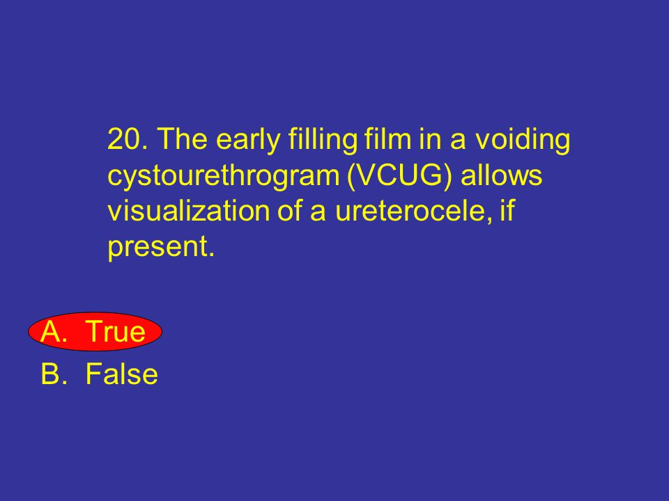 20. The early filling film in a voiding cystourethrogram (VCUG) allows visualization of a ureterocele, if present.