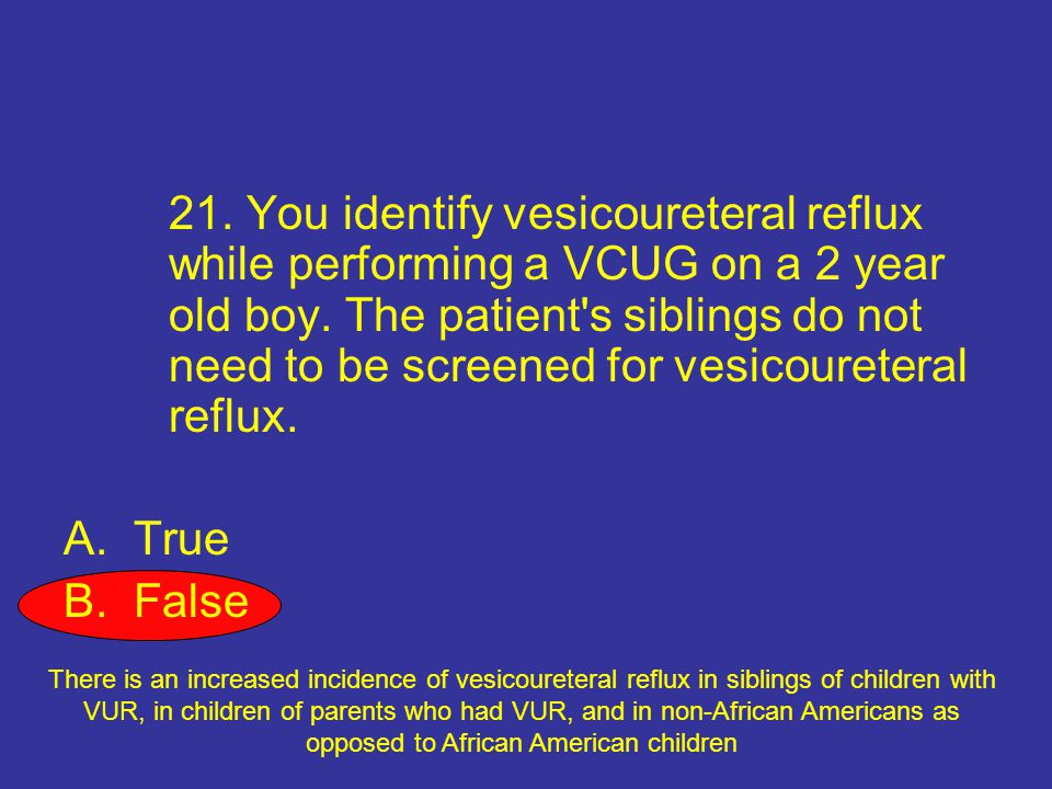 21. You identify vesicoureteral reflux