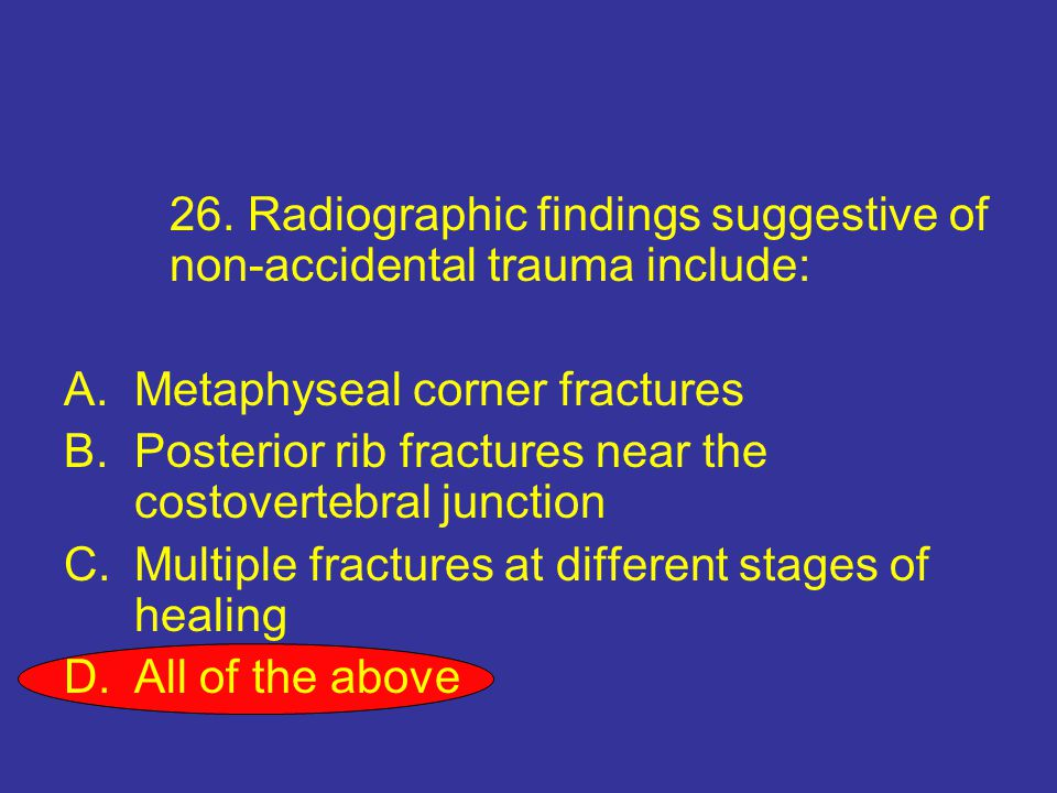 26. Radiographic findings suggestive of non-accidental trauma include: