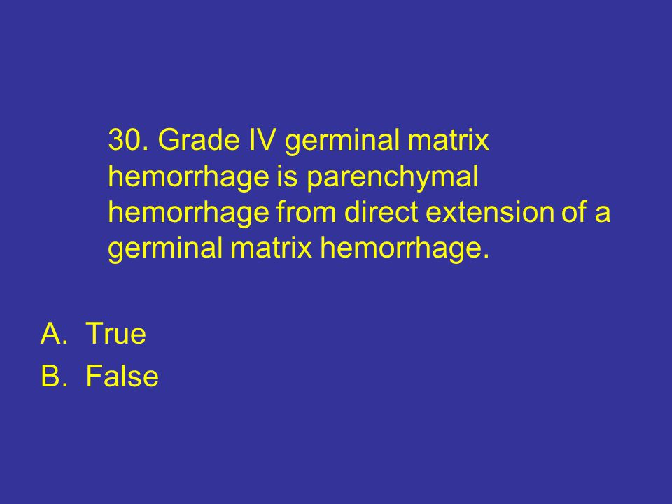 30. Grade IV germinal matrix. hemorrhage is parenchymal
