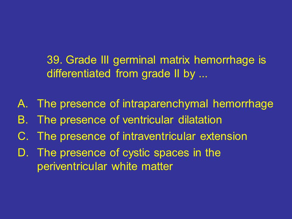 39. Grade III germinal matrix hemorrhage is