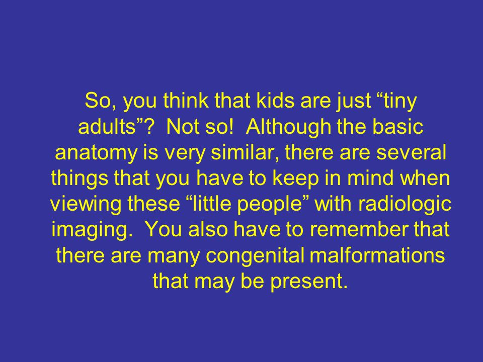 So, you think that kids are just tiny adults . Not so