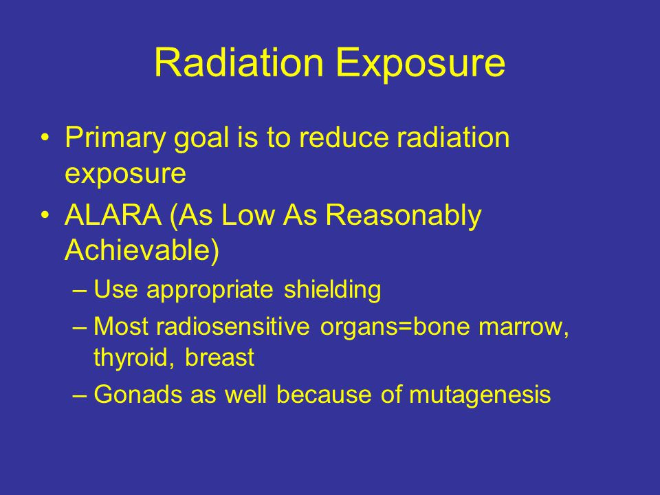 Radiation Exposure Primary goal is to reduce radiation exposure