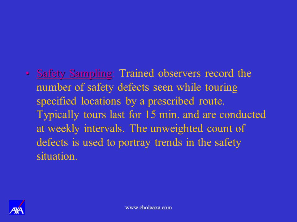 Safety Sampling: Trained observers record the number of safety defects seen while touring specified locations by a prescribed route. Typically tours last for 15 min. and are conducted at weekly intervals. The unweighted count of defects is used to portray trends in the safety situation.