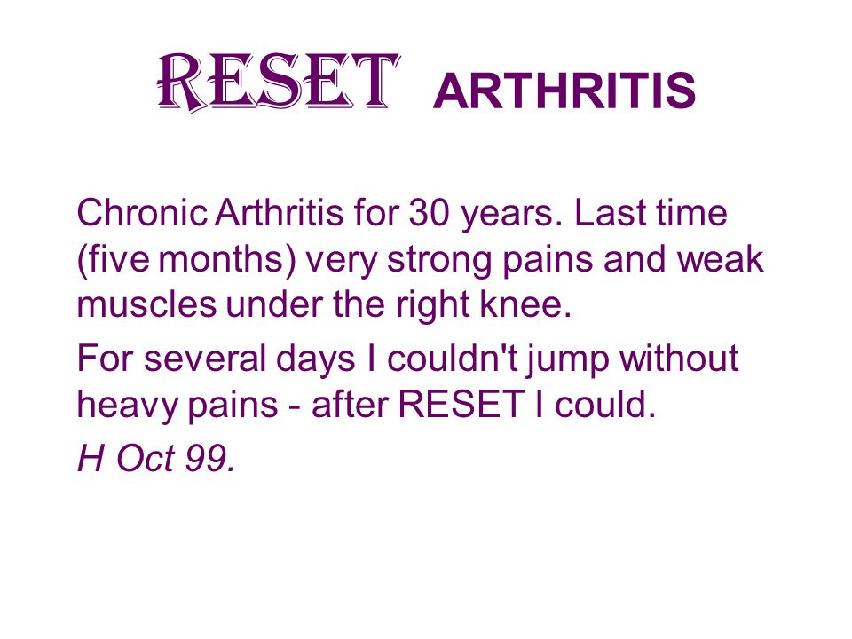 RESET ARTHRITIS Chronic Arthritis for 30 years. Last time (five months) very strong pains and weak muscles under the right knee.