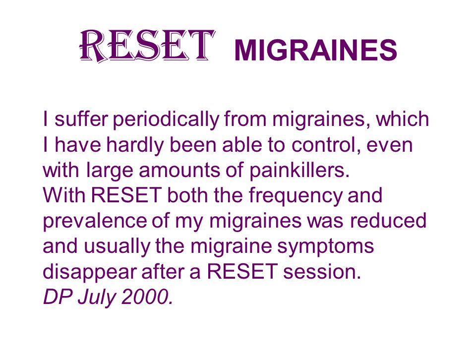 RESET MIGRAINES I suffer periodically from migraines, which I have hardly been able to control, even with large amounts of painkillers.