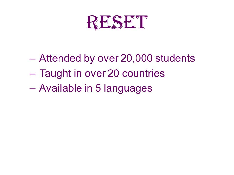 RESET Attended by over 20,000 students Taught in over 20 countries