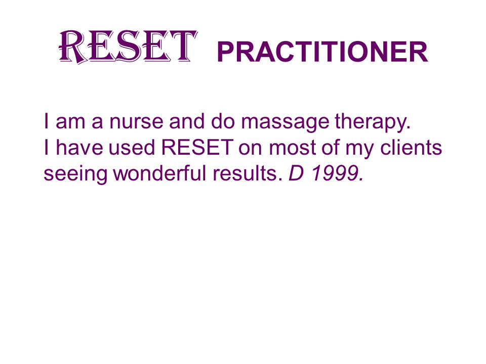 RESET PRACTITIONER I am a nurse and do massage therapy.
