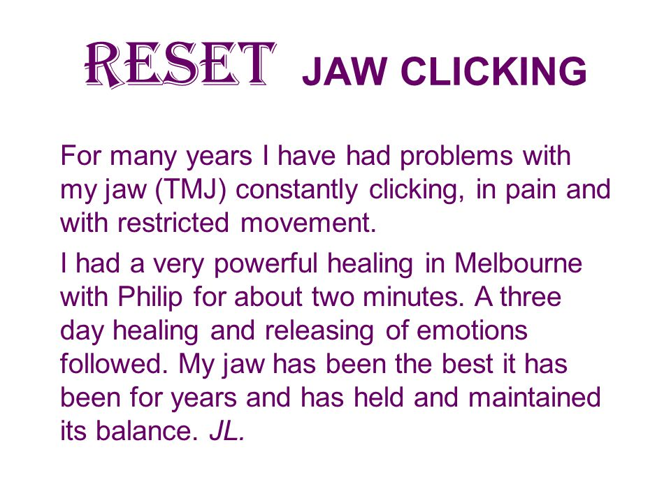 RESET JAW CLICKING For many years I have had problems with my jaw (TMJ) constantly clicking, in pain and with restricted movement.