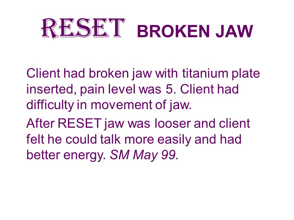 RESET BROKEN JAW Client had broken jaw with titanium plate inserted, pain level was 5. Client had difficulty in movement of jaw.