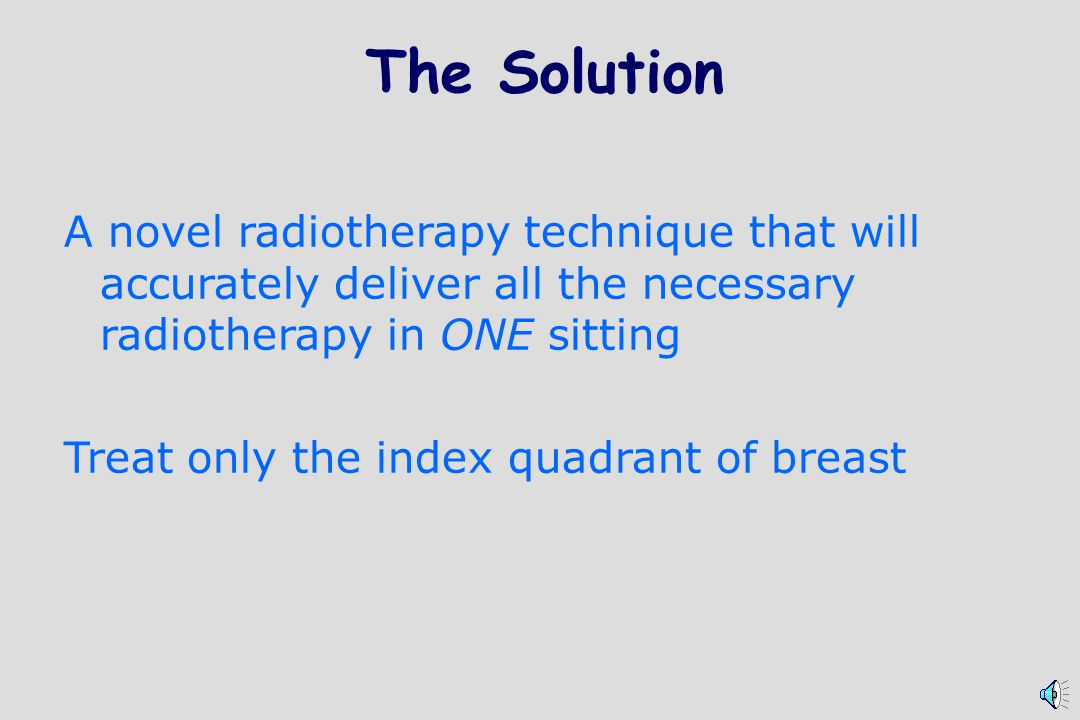 The Solution A novel radiotherapy technique that will accurately deliver all the necessary radiotherapy in ONE sitting.