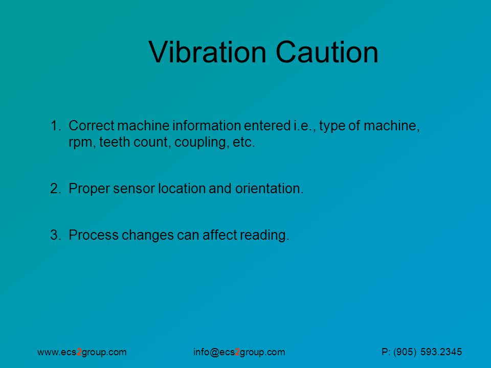 Vibration Caution Correct machine information entered i.e., type of machine, rpm, teeth count, coupling, etc.