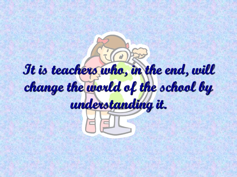 It is teachers who, in the end, will change the world of the school by understanding it.