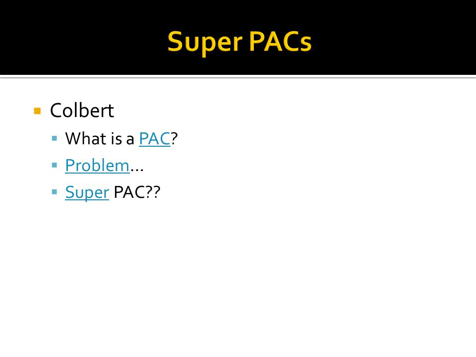 Super PACs Colbert What is a PAC Problem… Super PAC