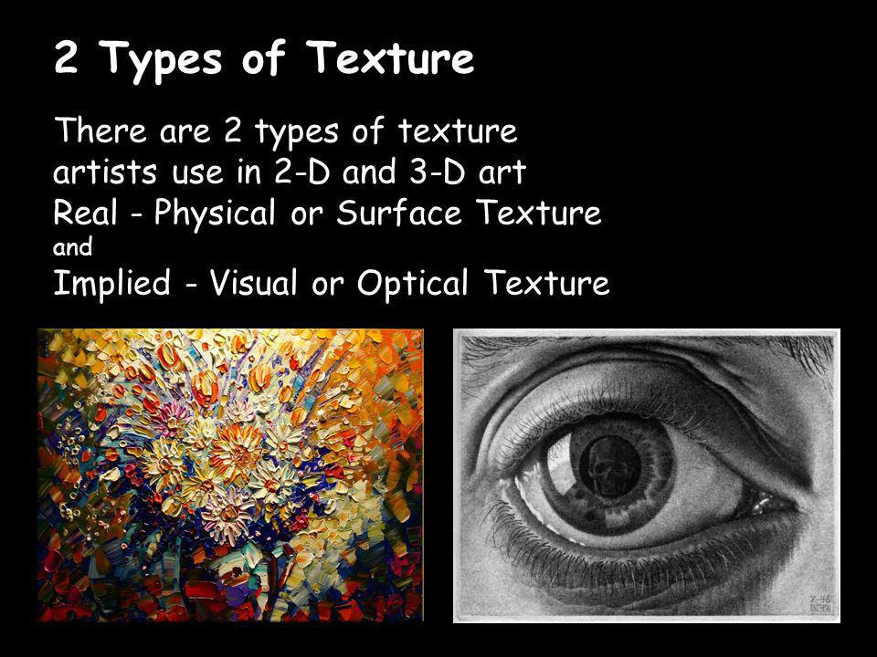 2 Types of Texture There are 2 types of texture artists use in 2-D and 3-D art. Real - Physical or Surface Texture.