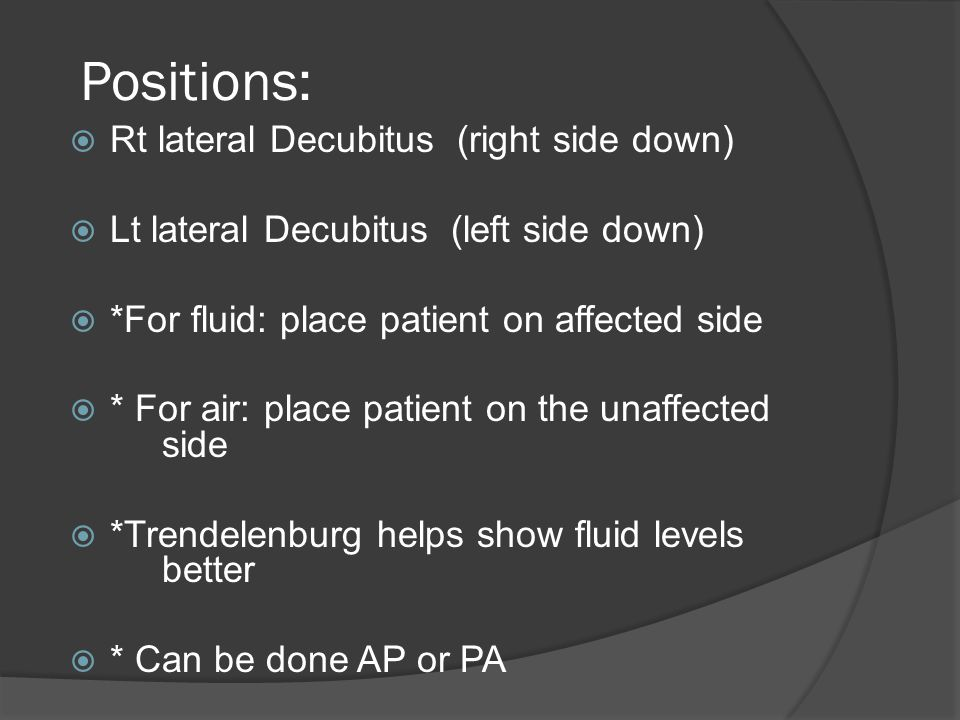Positions: Rt lateral Decubitus (right side down)