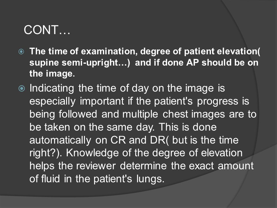 CONT… The time of examination, degree of patient elevation( supine semi-upright…) and if done AP should be on the image.