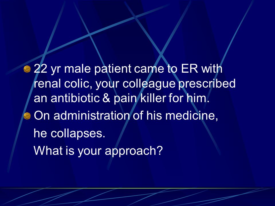 22 yr male patient came to ER with renal colic, your colleague prescribed an antibiotic & pain killer for him.