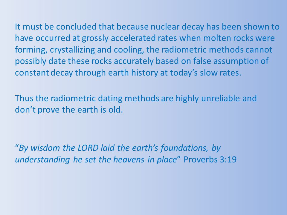 It must be concluded that because nuclear decay has been shown to have occurred at grossly accelerated rates when molten rocks were forming, crystallizing and cooling, the radiometric methods cannot possibly date these rocks accurately based on false assumption of constant decay through earth history at today's slow rates.