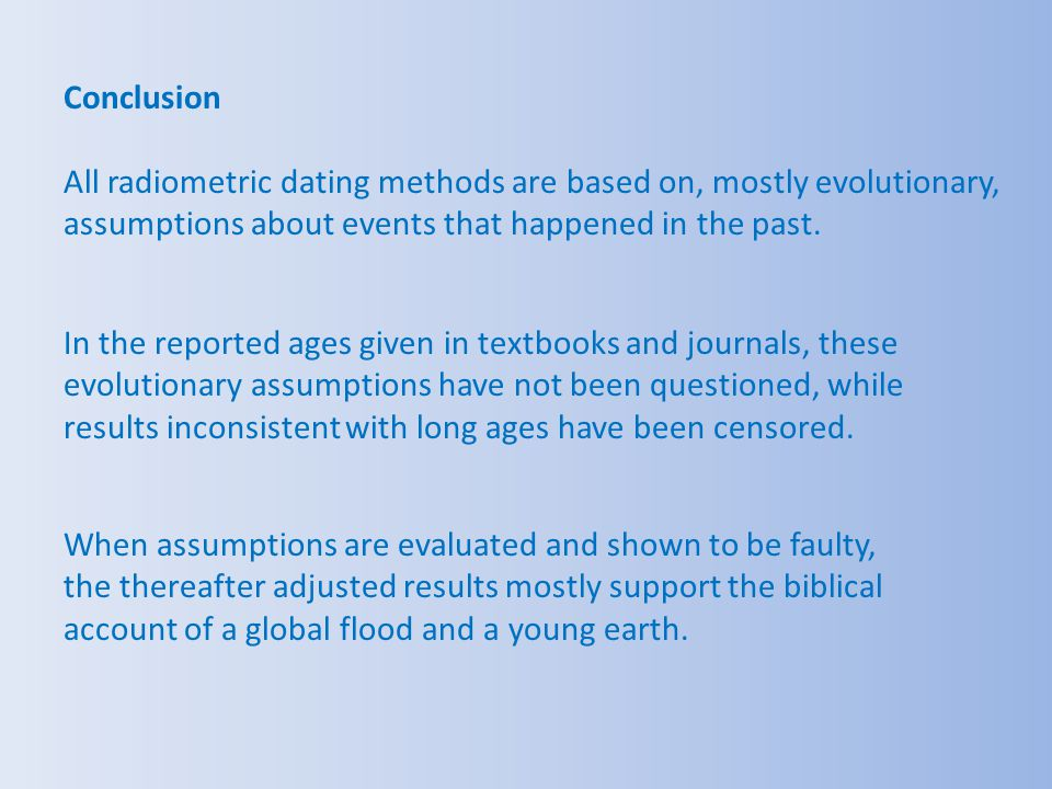 Conclusion All radiometric dating methods are based on, mostly evolutionary, assumptions about events that happened in the past.