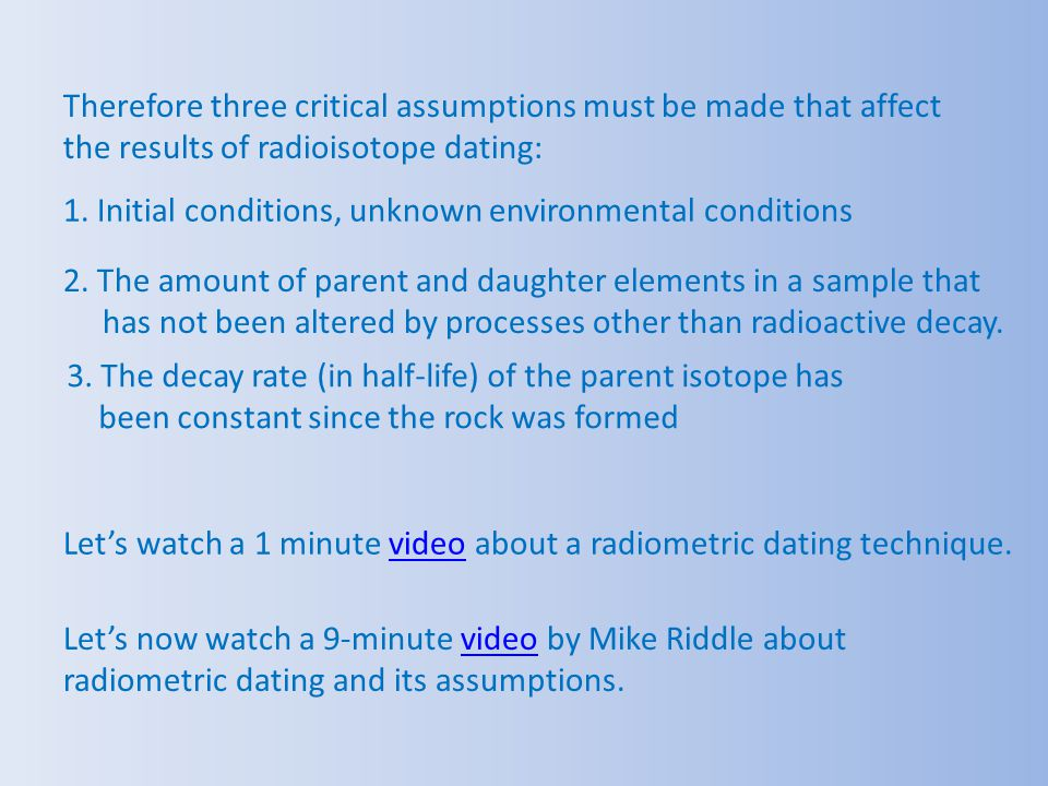 Therefore three critical assumptions must be made that affect the results of radioisotope dating: