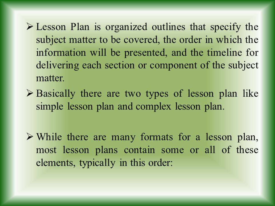 Lesson Plan is organized outlines that specify the subject matter to be covered, the order in which the information will be presented, and the timeline for delivering each section or component of the subject matter.