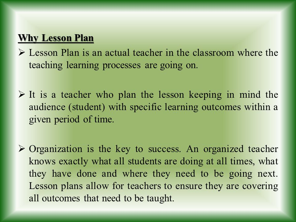 Why Lesson Plan Lesson Plan is an actual teacher in the classroom where the teaching learning processes are going on.