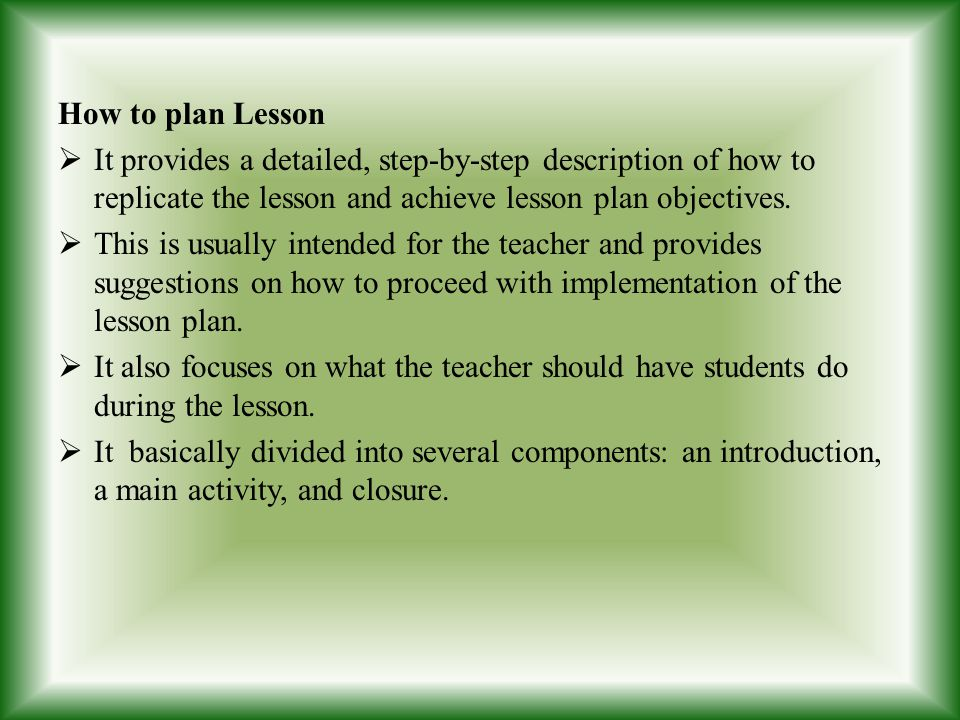 How to plan Lesson It provides a detailed, step-by-step description of how to replicate the lesson and achieve lesson plan objectives.