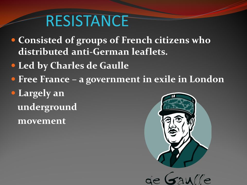 RESISTANCE Consisted of groups of French citizens who distributed anti-German leaflets. Led by Charles de Gaulle.
